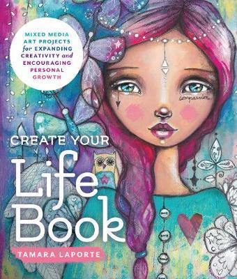 Create Your Life Book:MixedMedia Art Projects for Expanding Creativity & Encouraging Personal Growth