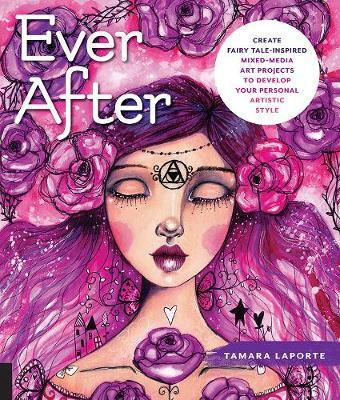Ever After:Create FairyTale Inspired MixedMedia Art Projects to Develop Your Personal Artistic Style